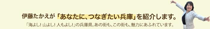 伊藤たかえが「あたなに、つなぎたい兵庫」を紹介します。